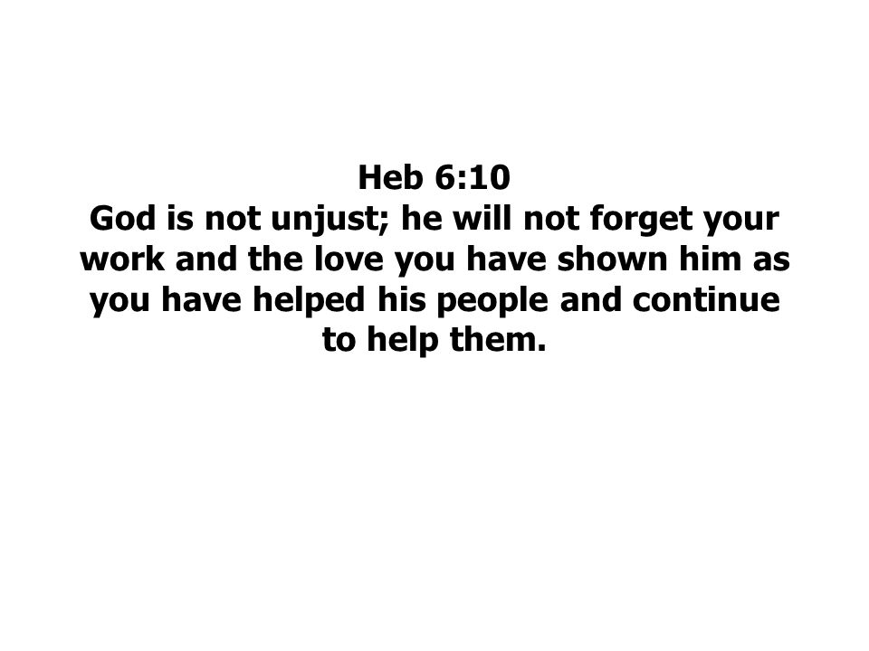 Heb 6:10 God is not unjust; he will not forget your work and the love you have shown him as you have helped his people and continue to help them.