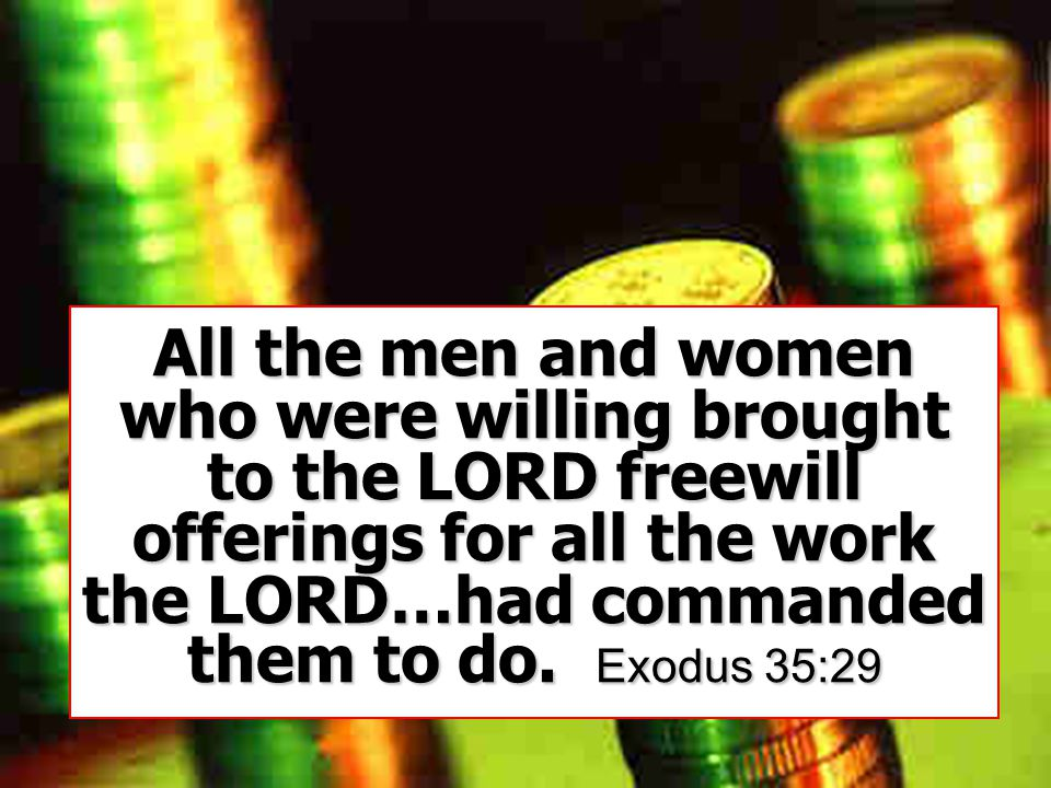 All the men and women who were willing brought to the LORD freewill offerings for all the work the LORD…had commanded them to do.
