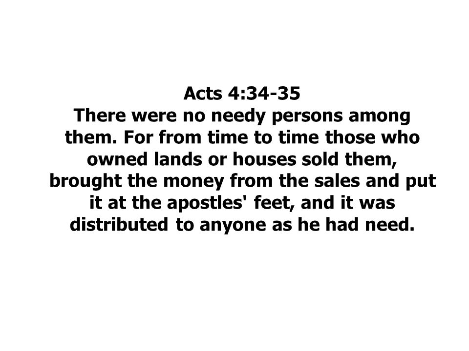 Acts 4:34-35 There were no needy persons among them