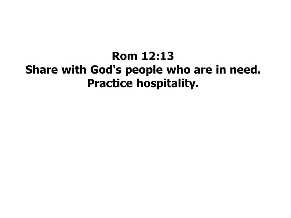 Rom 12:13 Share with God s people who are in need. Practice hospitality.