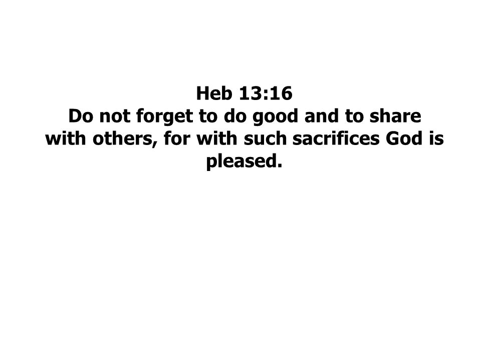 Heb 13:16 Do not forget to do good and to share with others, for with such sacrifices God is pleased.