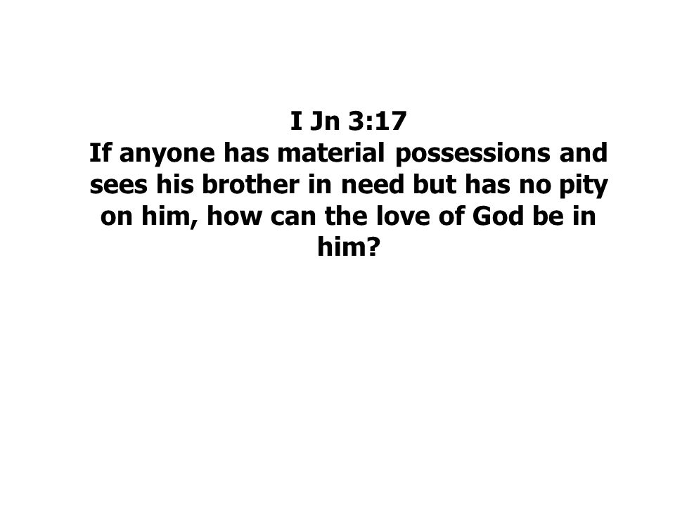 I Jn 3:17 If anyone has material possessions and sees his brother in need but has no pity on him, how can the love of God be in him