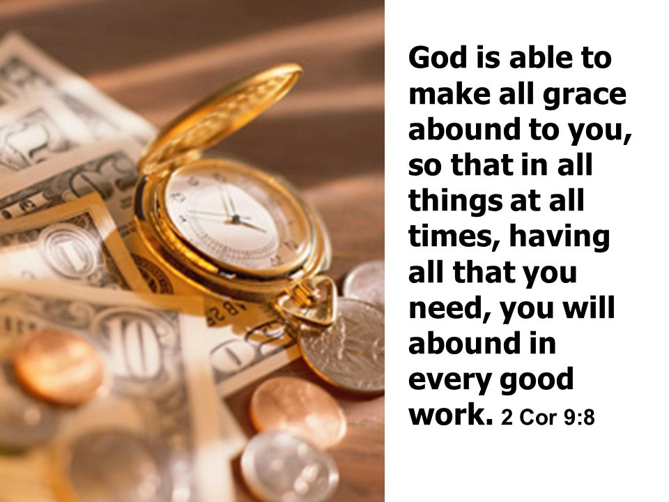 God is able to make all grace abound to you, so that in all things at all times, having all that you need, you will abound in every good work.