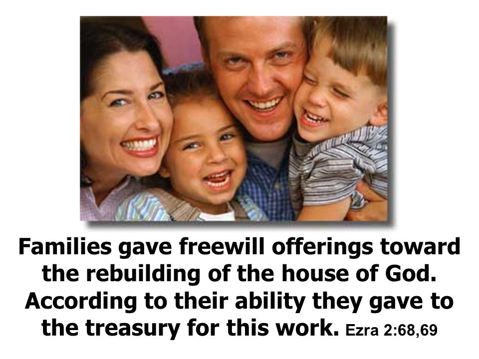 Families gave freewill offerings toward the rebuilding of the house of God.