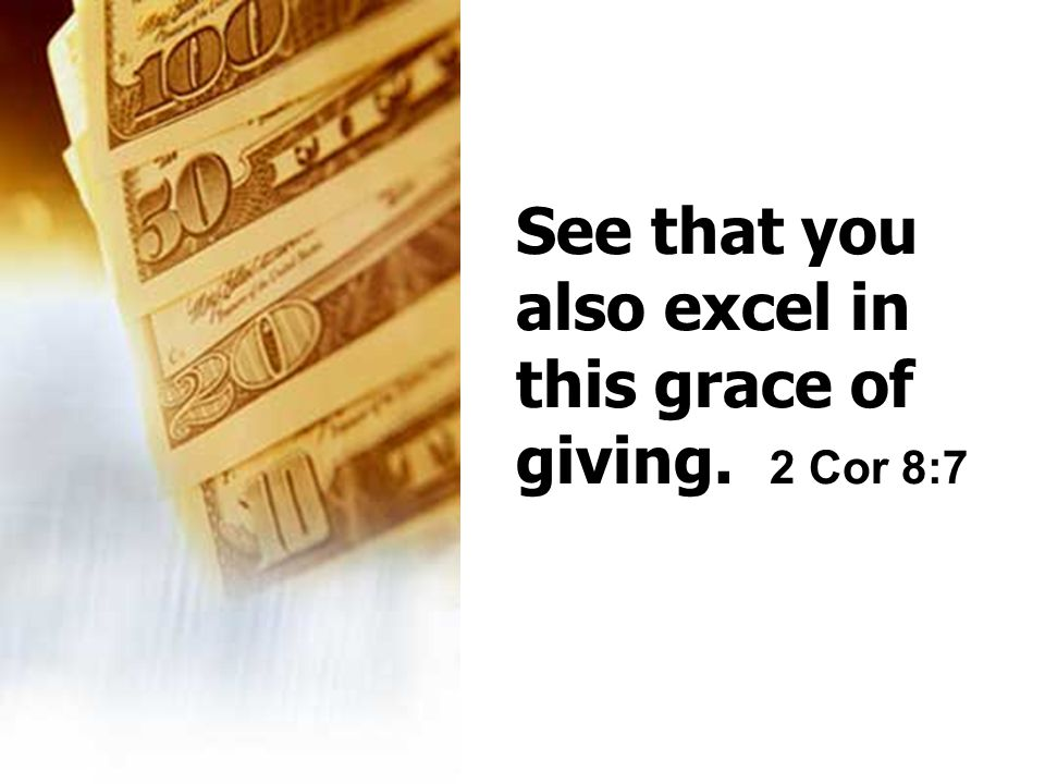 See that you also excel in this grace of giving. 2 Cor 8:7