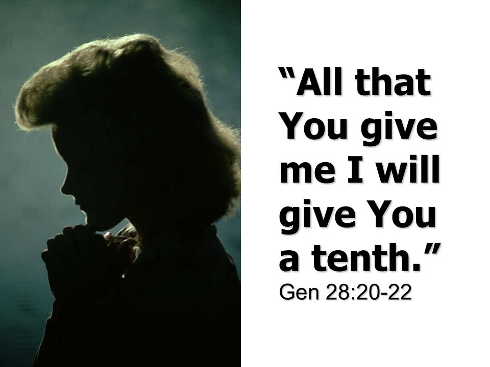 All that You give me I will give You a tenth. Gen 28:20-22