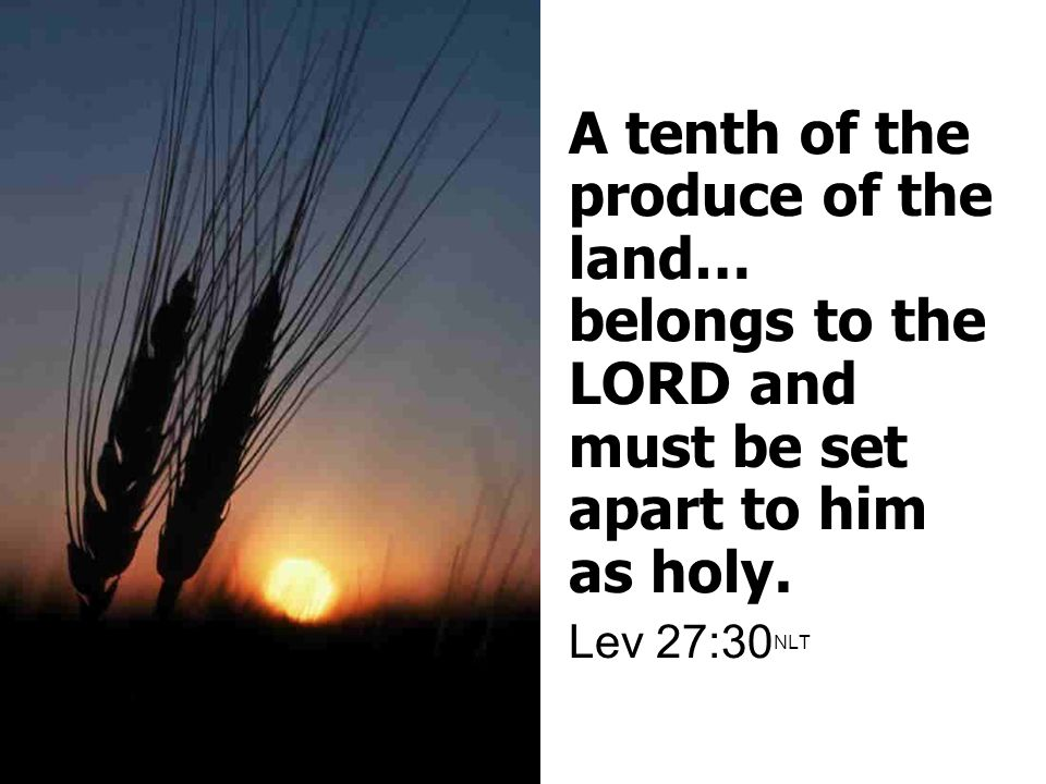 A tenth of the produce of the land… belongs to the LORD and must be set apart to him as holy.