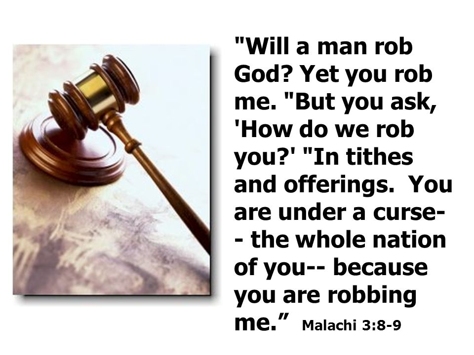 Will a man rob God. Yet you rob me. But you ask, How do we rob you