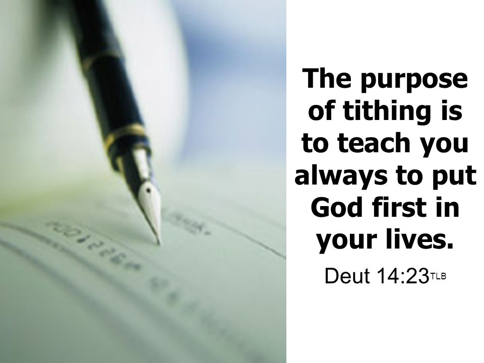 The purpose of tithing is to teach you always to put God first in your lives. Deut 14:23TLB