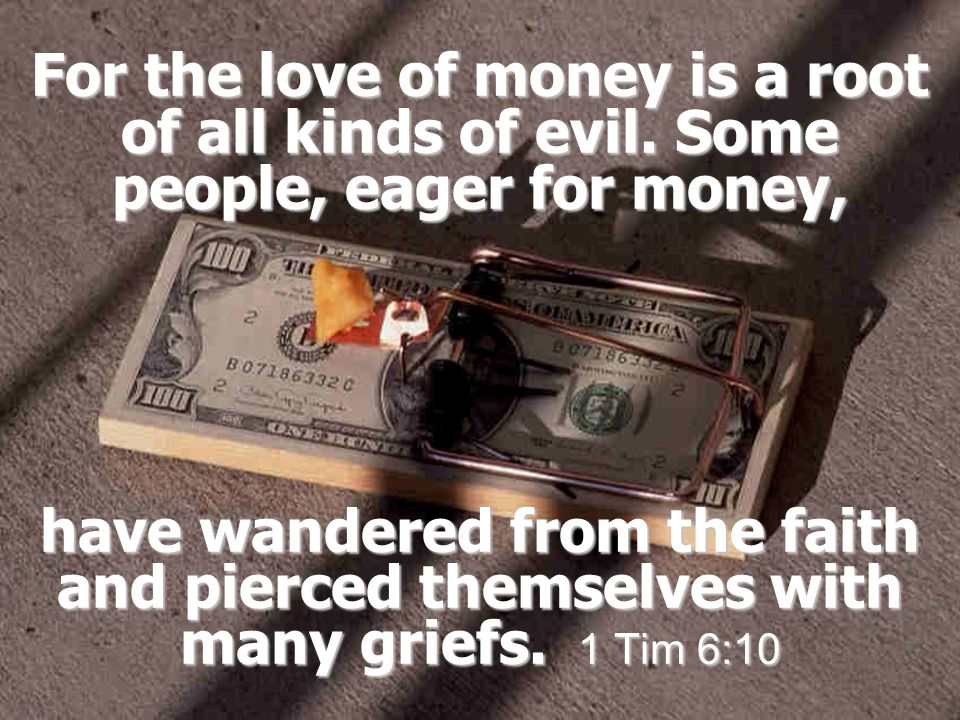 For the love of money is a root of all kinds of evil