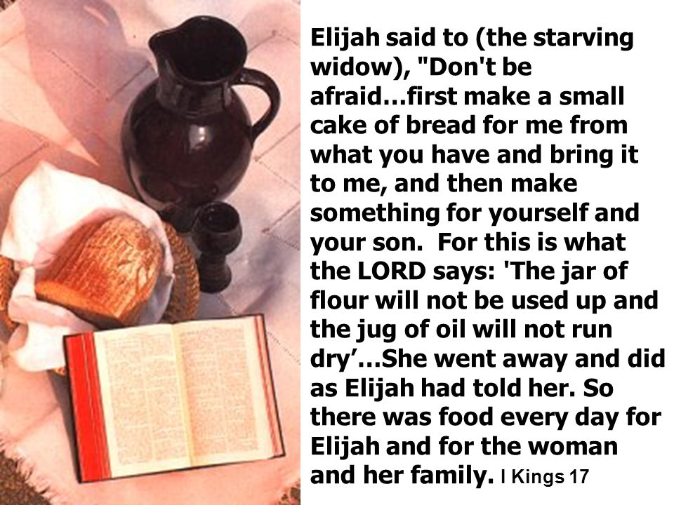 Elijah said to (the starving widow), Don t be afraid…first make a small cake of bread for me from what you have and bring it to me, and then make something for yourself and your son.