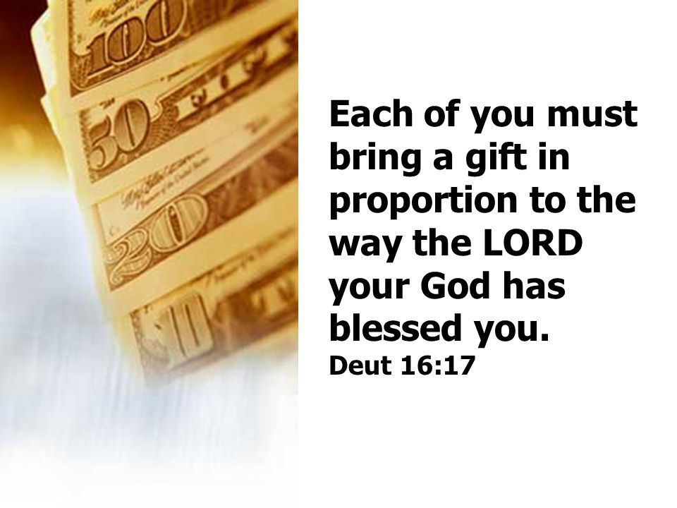 Each of you must bring a gift in proportion to the way the LORD your God has blessed you. Deut 16:17