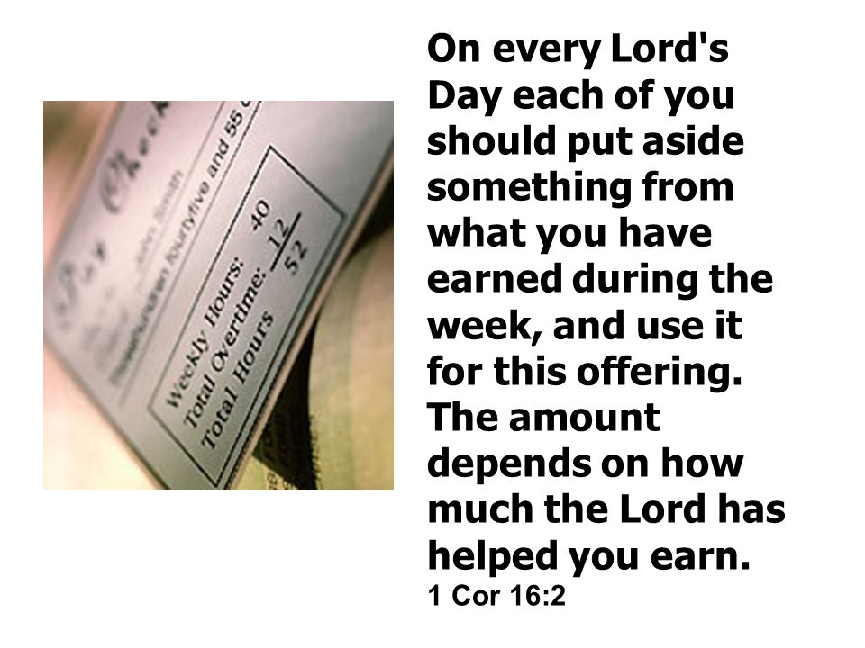 On every Lord s Day each of you should put aside something from what you have earned during the week, and use it for this offering.