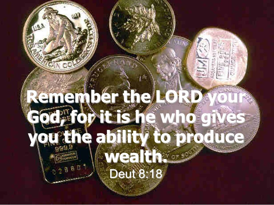 Remember the LORD your God, for it is he who gives you the ability to produce wealth. Deut 8:18