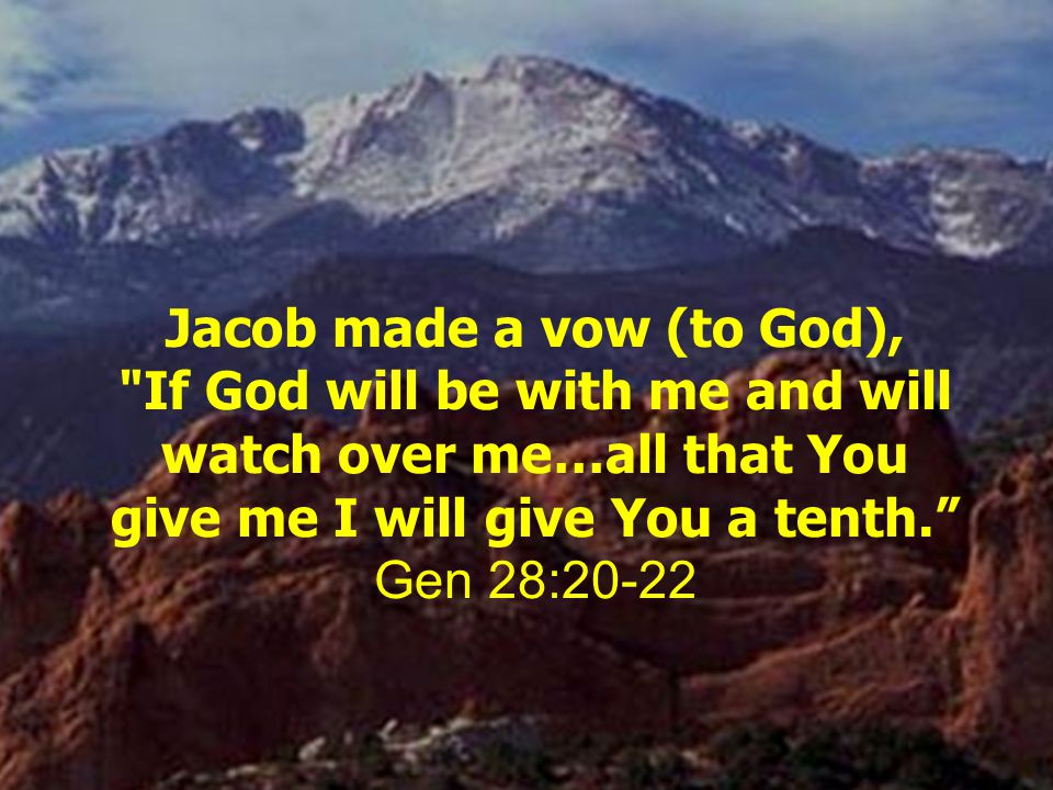 Jacob made a vow (to God), If God will be with me and will watch over me…all that You give me I will give You a tenth. Gen 28:20-22