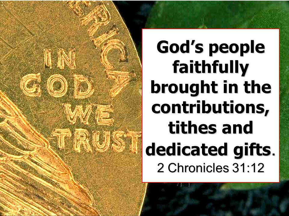 God's people faithfully brought in the contributions, tithes and dedicated gifts. 2 Chronicles 31:12
