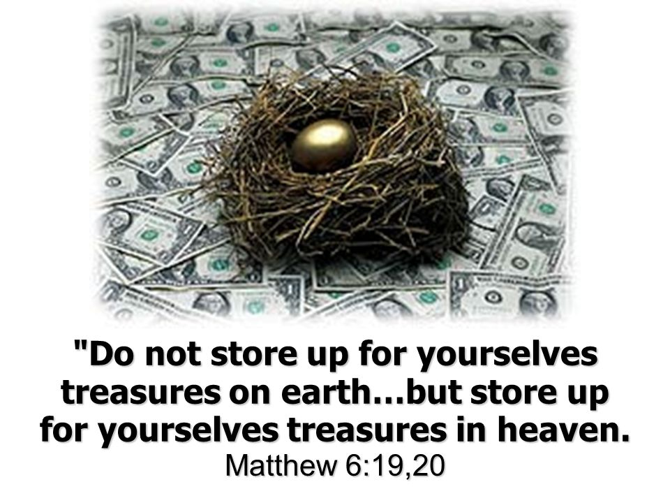 Do not store up for yourselves treasures on earth…but store up for yourselves treasures in heaven.