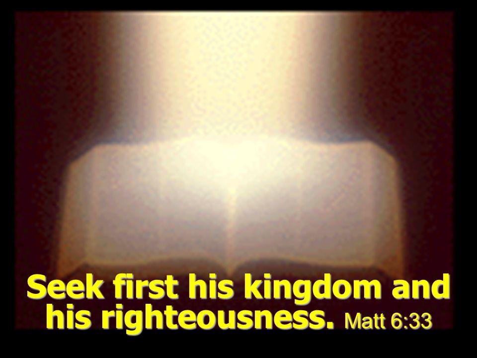 Seek first his kingdom and his righteousness. Matt 6:33