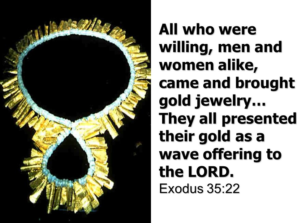 All who were willing, men and women alike, came and brought gold jewelry… They all presented their gold as a wave offering to the LORD.