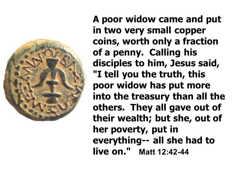 A poor widow came and put in two very small copper coins, worth only a fraction of a penny.