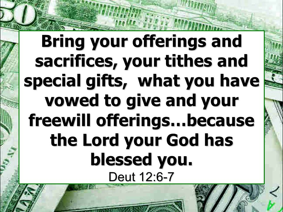 Bring your offerings and sacrifices, your tithes and special gifts, what you have vowed to give and your freewill offerings…because the Lord your God has blessed you.