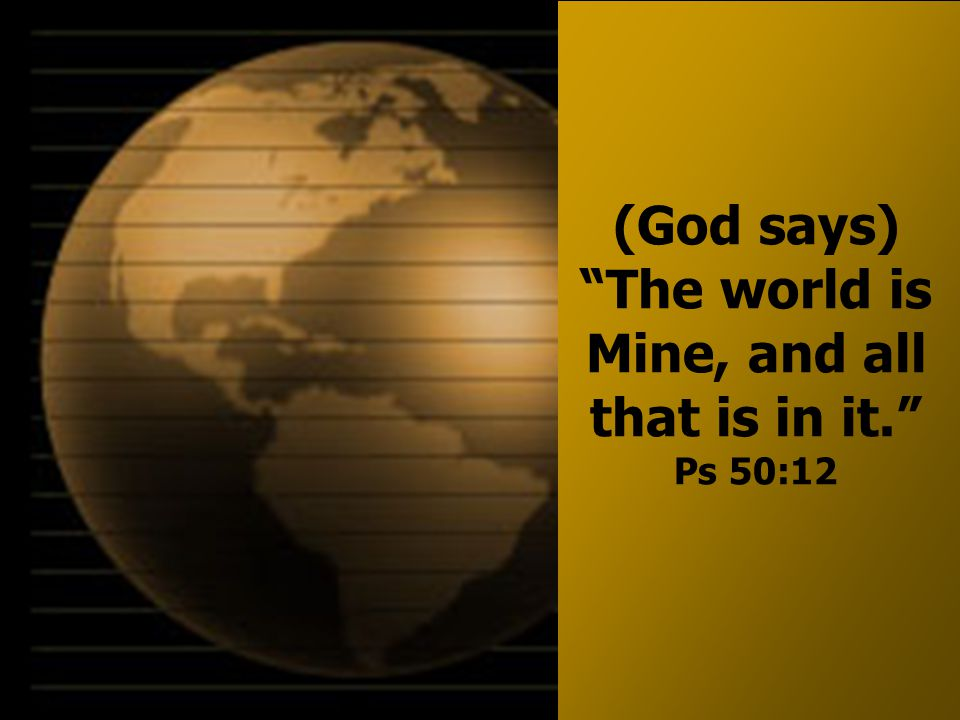 (God says) The world is Mine, and all that is in it. Ps 50:12