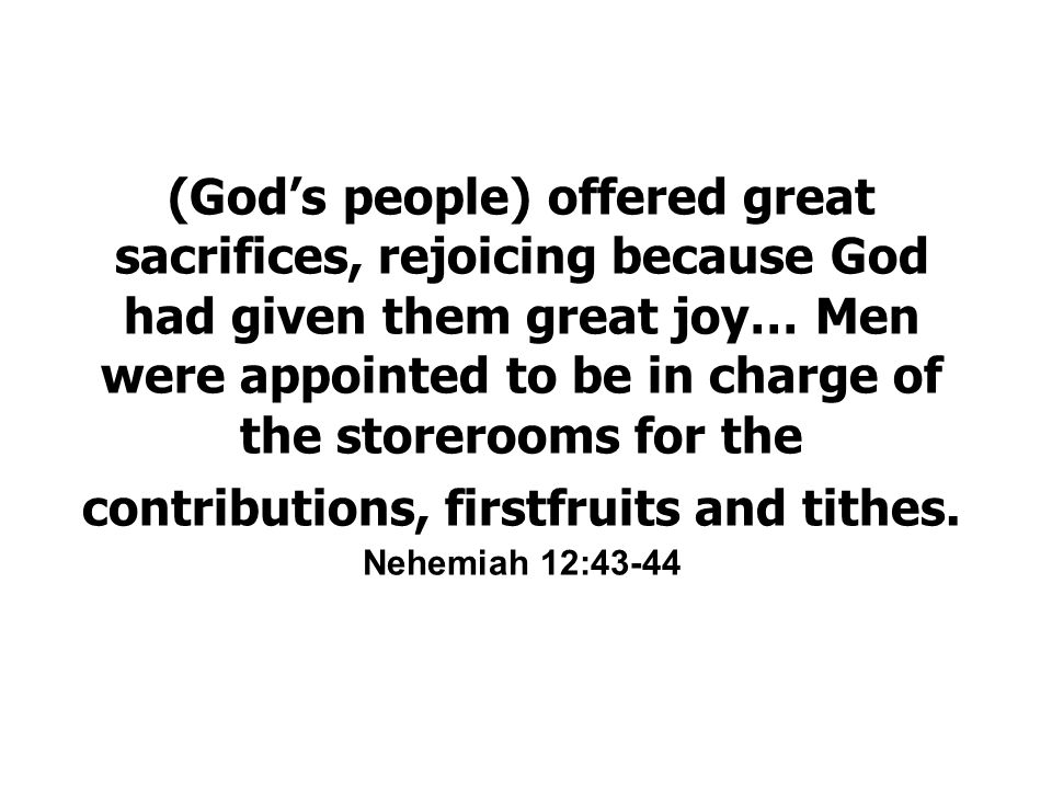 (God's people) offered great sacrifices, rejoicing because God had given them great joy… Men were appointed to be in charge of the storerooms for the contributions, firstfruits and tithes.