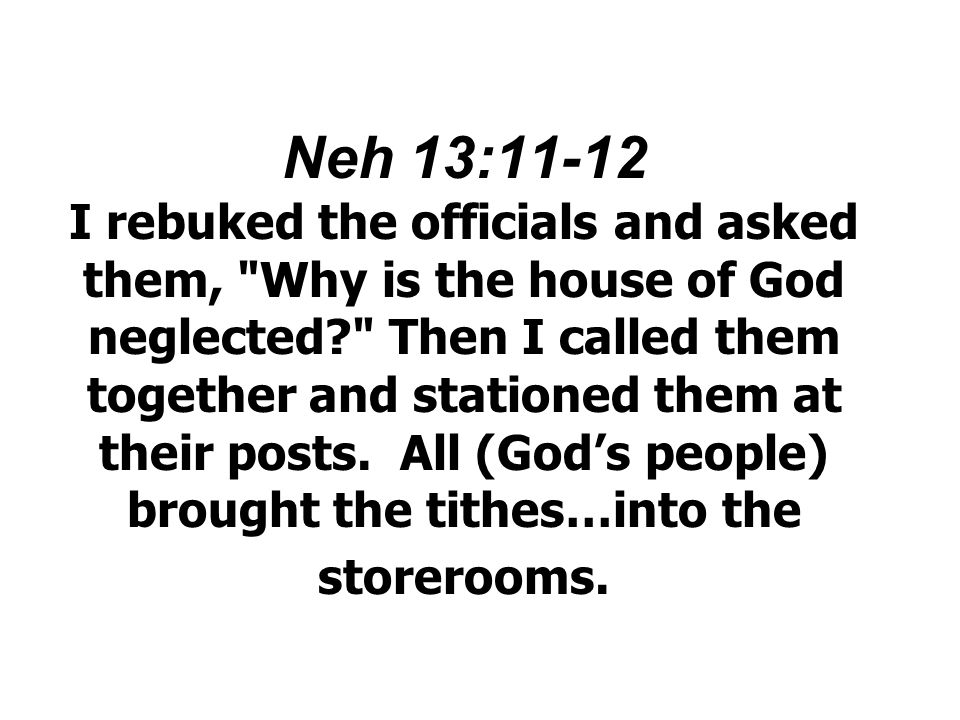 Neh 13:11-12 I rebuked the officials and asked them, Why is the house of God neglected Then I called them together and stationed them at their posts.