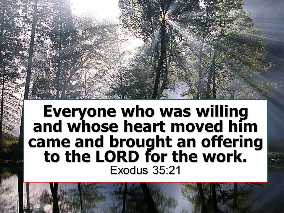 Everyone who was willing and whose heart moved him came and brought an offering to the LORD for the work.