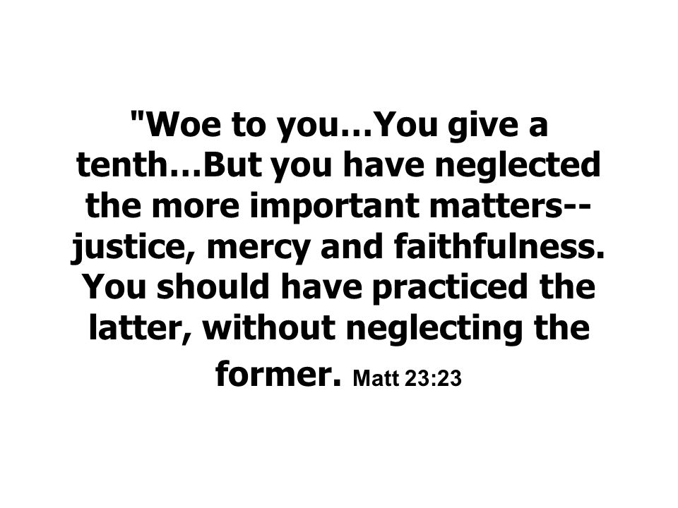 Woe to you…You give a tenth…But you have neglected the more important matters-- justice, mercy and faithfulness.