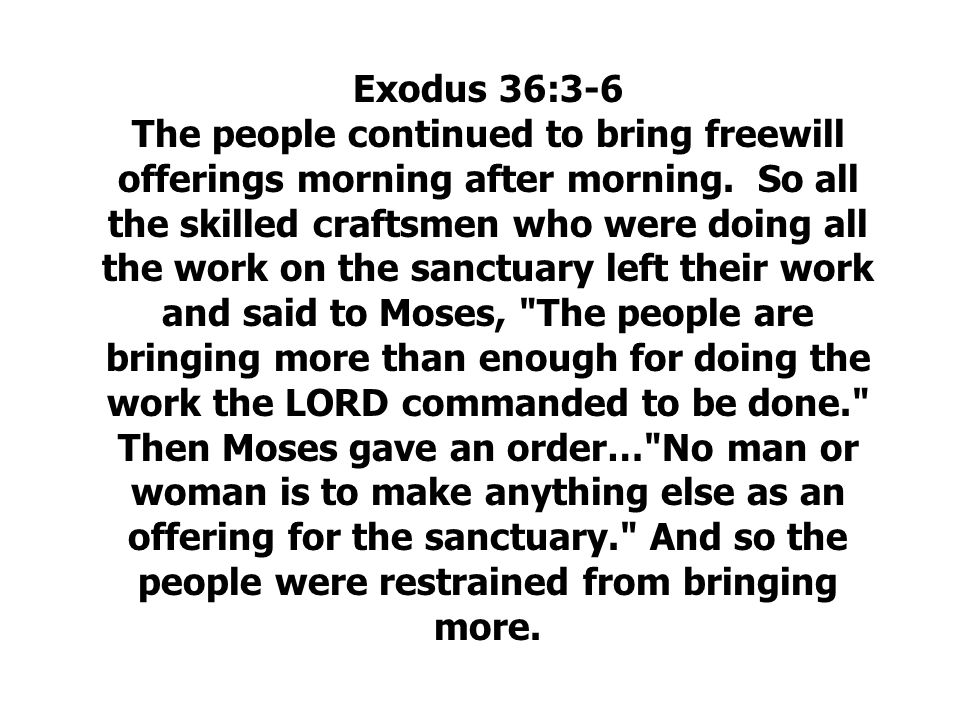 Exodus 36:3-6 The people continued to bring freewill offerings morning after morning.