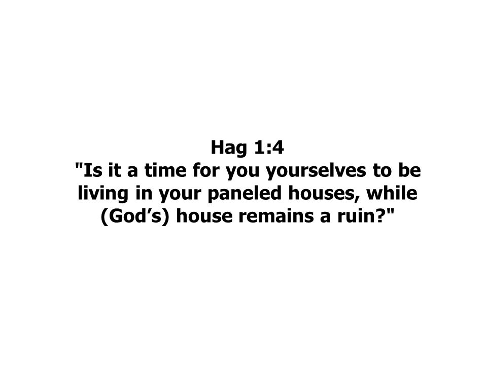 Hag 1:4 Is it a time for you yourselves to be living in your paneled houses, while (God's) house remains a ruin