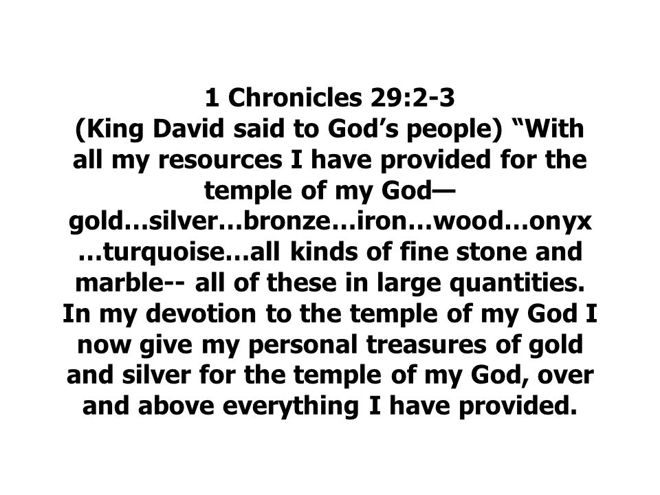 1 Chronicles 29:2-3 (King David said to God's people) With all my resources I have provided for the temple of my God—gold…silver…bronze…iron…wood…onyx…turquoise…all kinds of fine stone and marble-- all of these in large quantities.