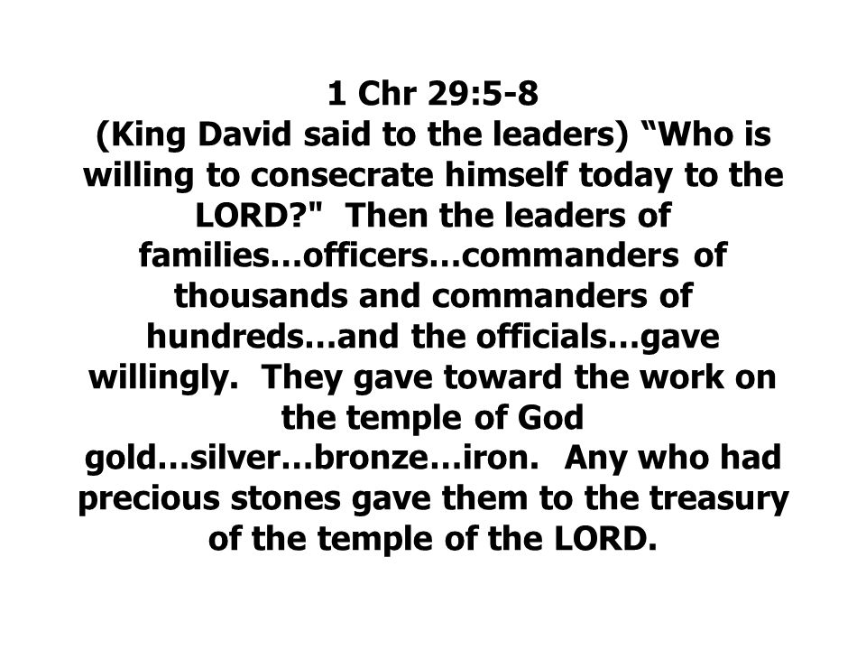 1 Chr 29:5-8 (King David said to the leaders) Who is willing to consecrate himself today to the LORD Then the leaders of families…officers…commanders of thousands and commanders of hundreds…and the officials…gave willingly.