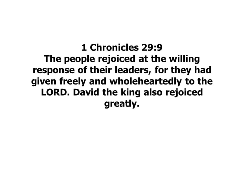 1 Chronicles 29:9 The people rejoiced at the willing response of their leaders, for they had given freely and wholeheartedly to the LORD.