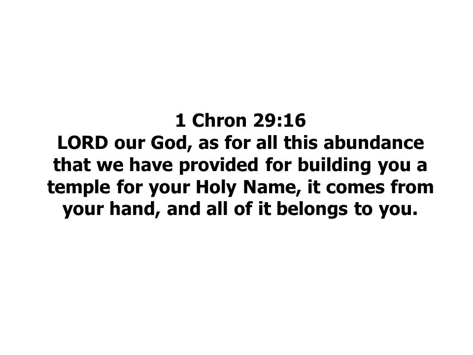 1 Chron 29:16 LORD our God, as for all this abundance that we have provided for building you a temple for your Holy Name, it comes from your hand, and all of it belongs to you.