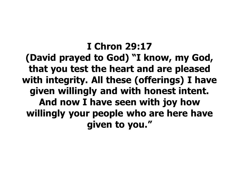 I Chron 29:17 (David prayed to God) I know, my God, that you test the heart and are pleased with integrity.