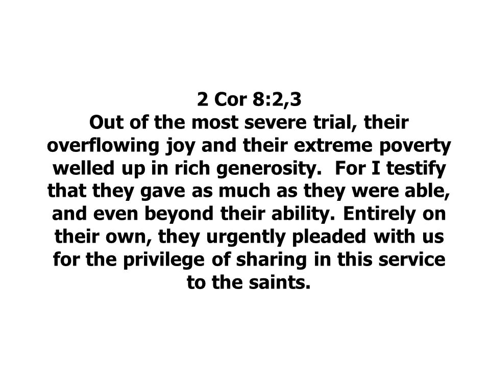 2 Cor 8:2,3 Out of the most severe trial, their overflowing joy and their extreme poverty welled up in rich generosity.