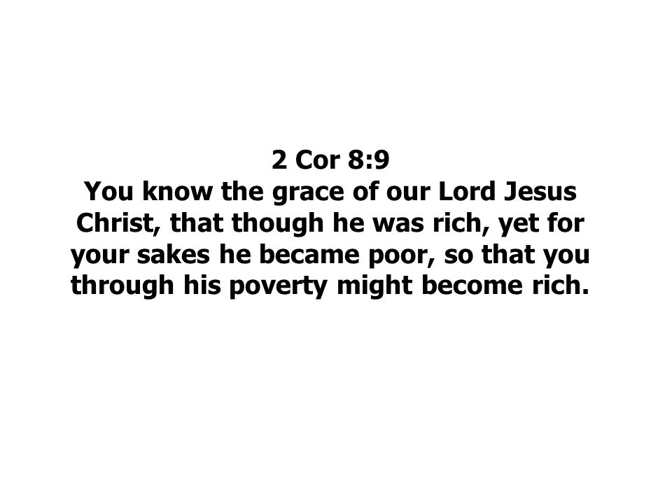 2 Cor 8:9 You know the grace of our Lord Jesus Christ, that though he was rich, yet for your sakes he became poor, so that you through his poverty might become rich.