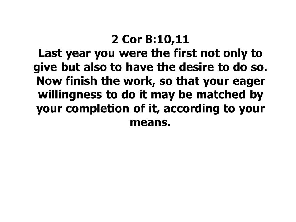 2 Cor 8:10,11 Last year you were the first not only to give but also to have the desire to do so.