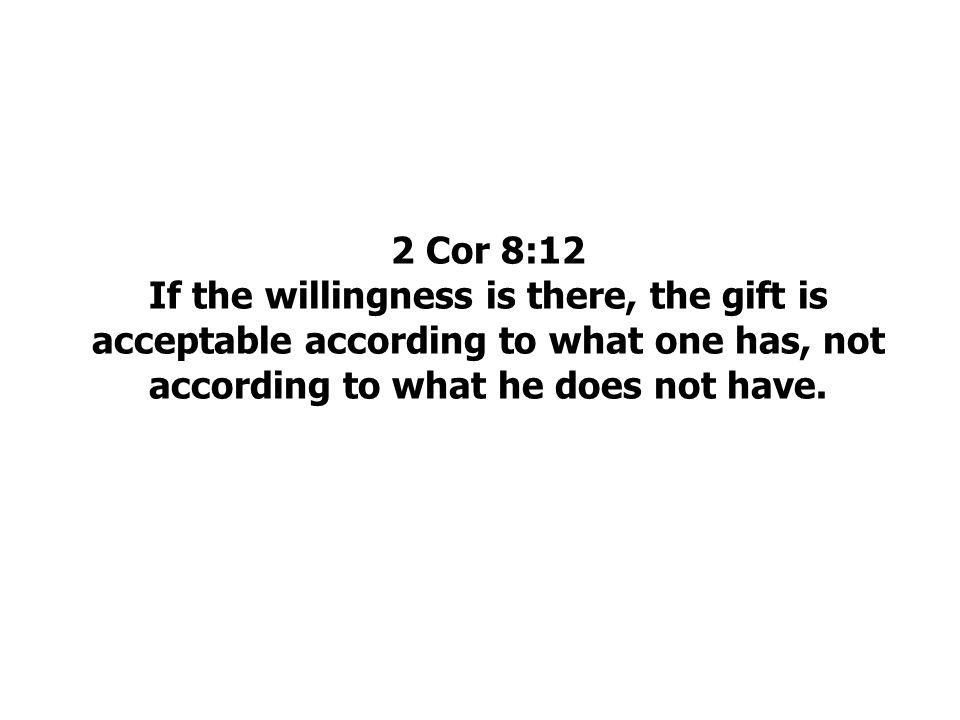 2 Cor 8:12 If the willingness is there, the gift is acceptable according to what one has, not according to what he does not have.