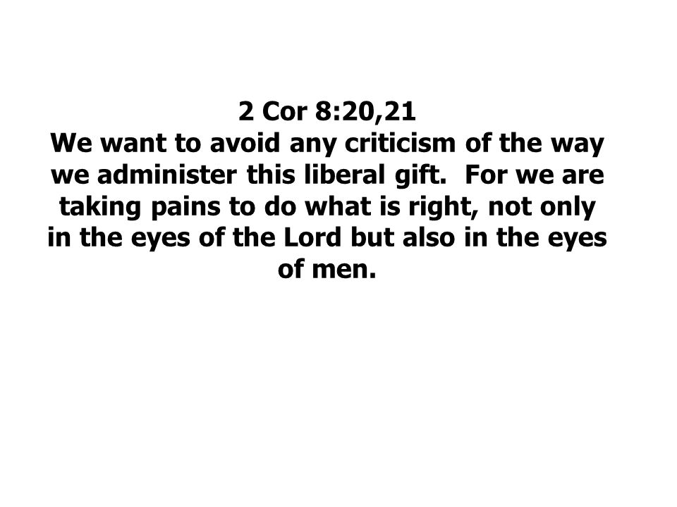 2 Cor 8:20,21 We want to avoid any criticism of the way we administer this liberal gift.