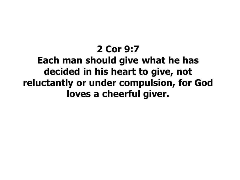 2 Cor 9:7 Each man should give what he has decided in his heart to give, not reluctantly or under compulsion, for God loves a cheerful giver.