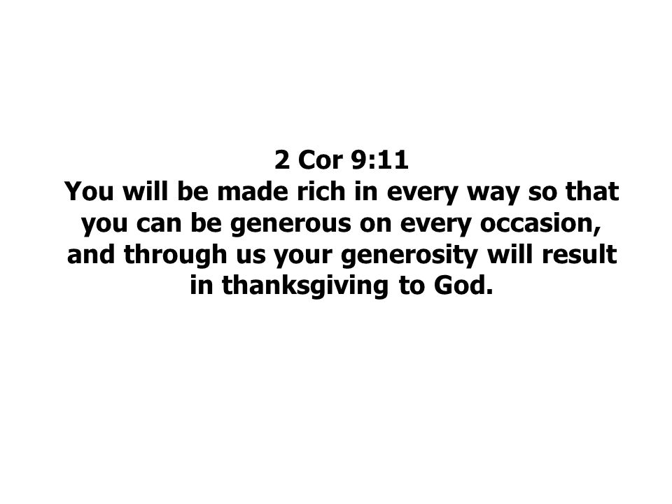 2 Cor 9:11 You will be made rich in every way so that you can be generous on every occasion, and through us your generosity will result in thanksgiving to God.