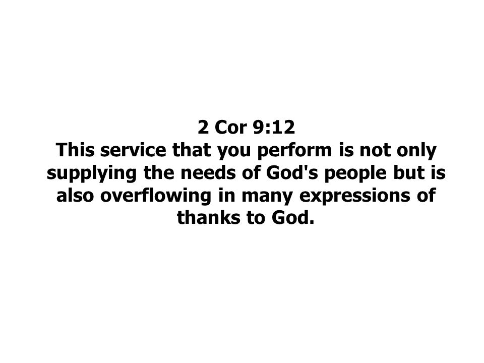 2 Cor 9:12 This service that you perform is not only supplying the needs of God s people but is also overflowing in many expressions of thanks to God.