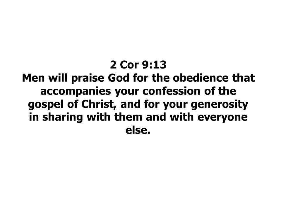 2 Cor 9:13 Men will praise God for the obedience that accompanies your confession of the gospel of Christ, and for your generosity in sharing with them and with everyone else.