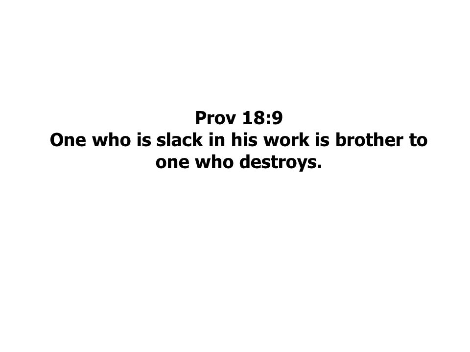 Prov 18:9 One who is slack in his work is brother to one who destroys.