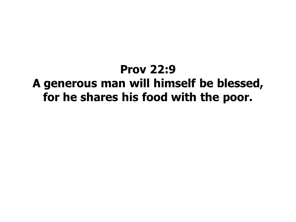 Prov 22:9 A generous man will himself be blessed, for he shares his food with the poor.