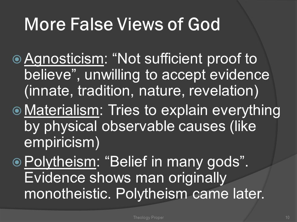 More False Views of God Agnosticism: Not sufficient proof to believe , unwilling to accept evidence (innate, tradition, nature, revelation)