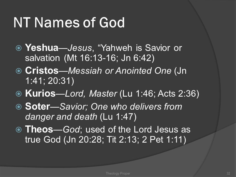 NT Names of God Yeshua—Jesus, Yahweh is Savior or salvation (Mt 16:13-16; Jn 6:42) Cristos—Messiah or Anointed One (Jn 1:41; 20:31)